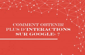 Comment obtenir plus d'interactions sur Google+ ?
